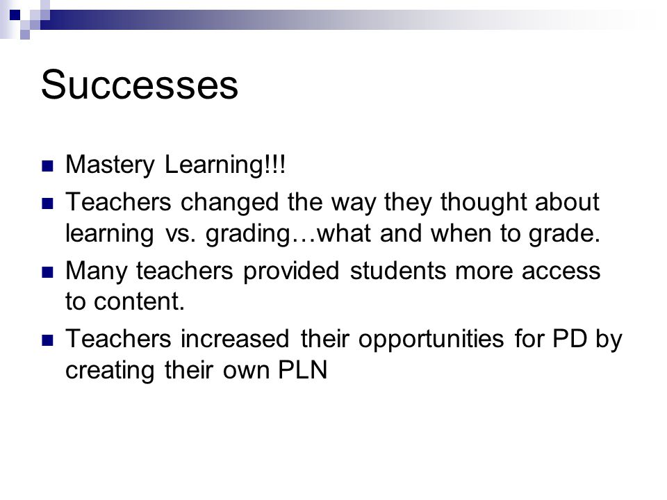 Successes Mastery Learning!!. Teachers changed the way they thought about learning vs.