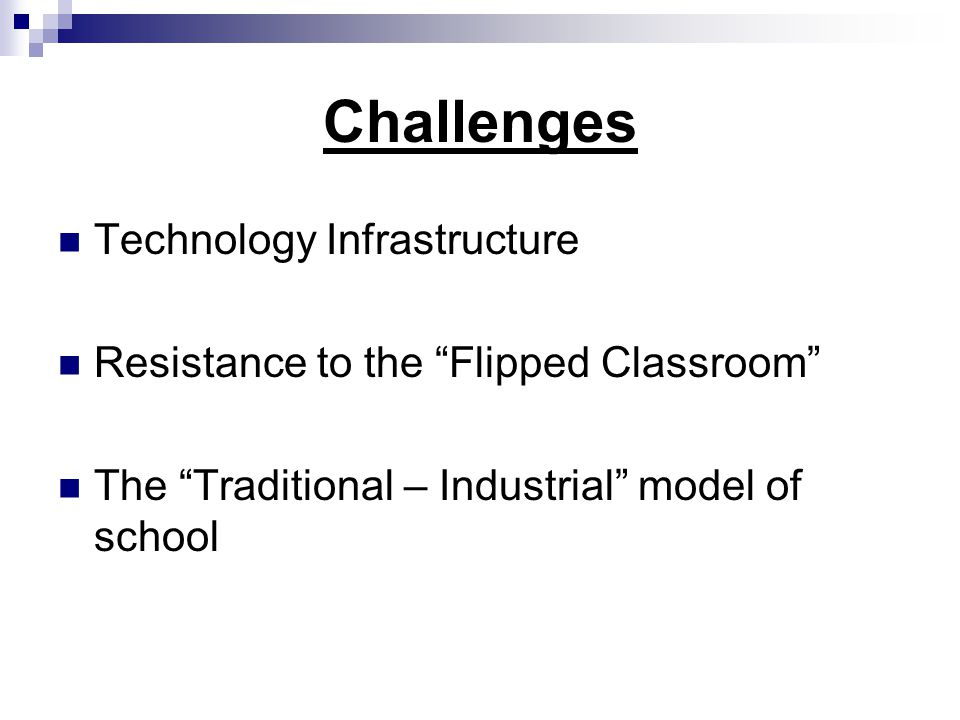 Challenges Technology Infrastructure Resistance to the Flipped Classroom The Traditional – Industrial model of school