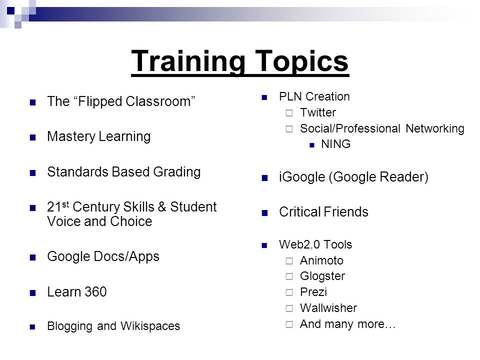 Training Topics The Flipped Classroom Mastery Learning Standards Based Grading 21 st Century Skills & Student Voice and Choice Google Docs/Apps Learn 360 Blogging and Wikispaces PLN Creation  Twitter  Social/Professional Networking NING iGoogle (Google Reader) Critical Friends Web2.0 Tools  Animoto  Glogster  Prezi  Wallwisher  And many more…