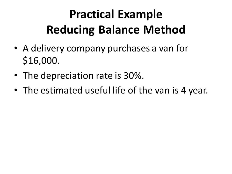 Practical Example Reducing Balance Method A delivery company purchases a van for $16,000.