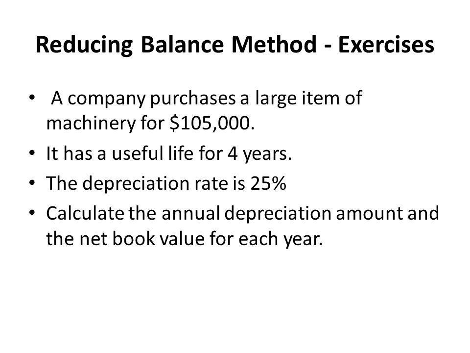 Reducing Balance Method - Exercises A company purchases a large item of machinery for $105,000.