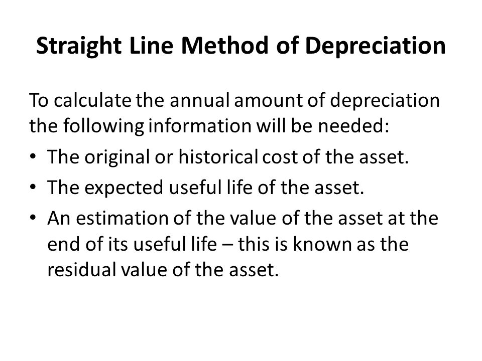 Straight Line Method of Depreciation To calculate the annual amount of depreciation the following information will be needed: The original or historic