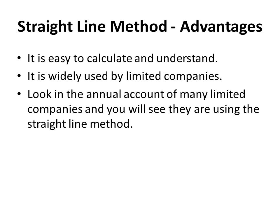 Straight Line Method - Advantages It is easy to calculate and understand. It is widely used by limited companies. Look in the annual account of many l
