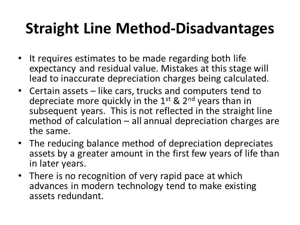 Straight Line Method-Disadvantages It requires estimates to be made regarding both life expectancy and residual value. Mistakes at this stage will lea