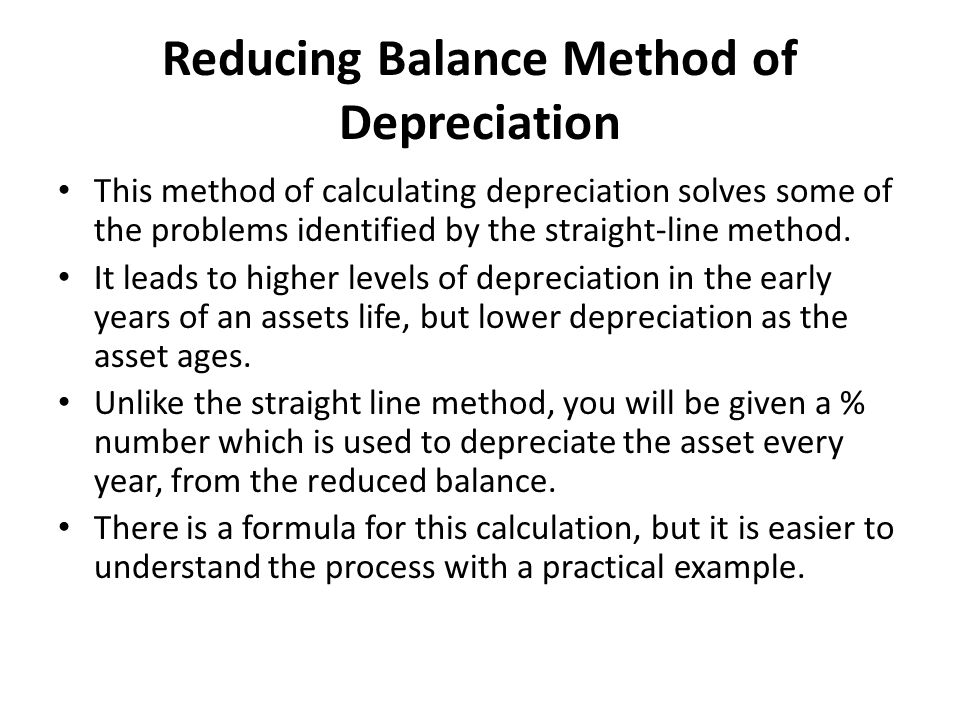 Reducing Balance Method of Depreciation This method of calculating depreciation solves some of the problems identified by the straight-line method. It