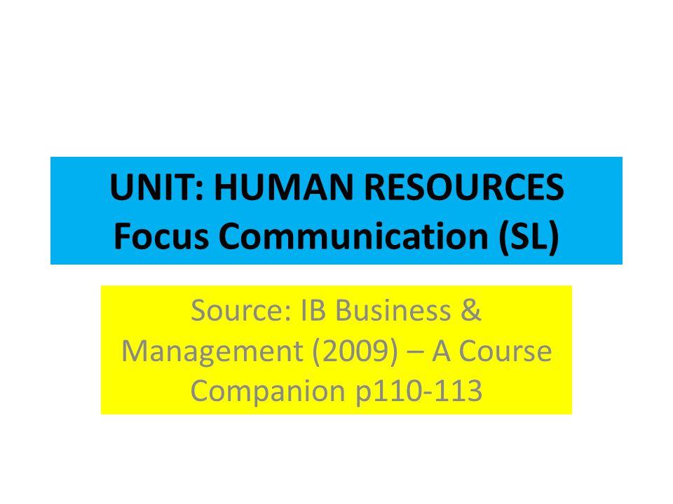 UNIT: HUMAN RESOURCES Focus Communication (SL) Source: IB Business & Management (2009) – A Course Companion p110-113