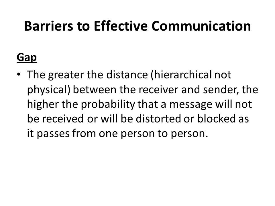 Barriers to Effective Communication Gap The greater the distance (hierarchical not physical) between the receiver and sender, the higher the probability that a message will not be received or will be distorted or blocked as it passes from one person to person.
