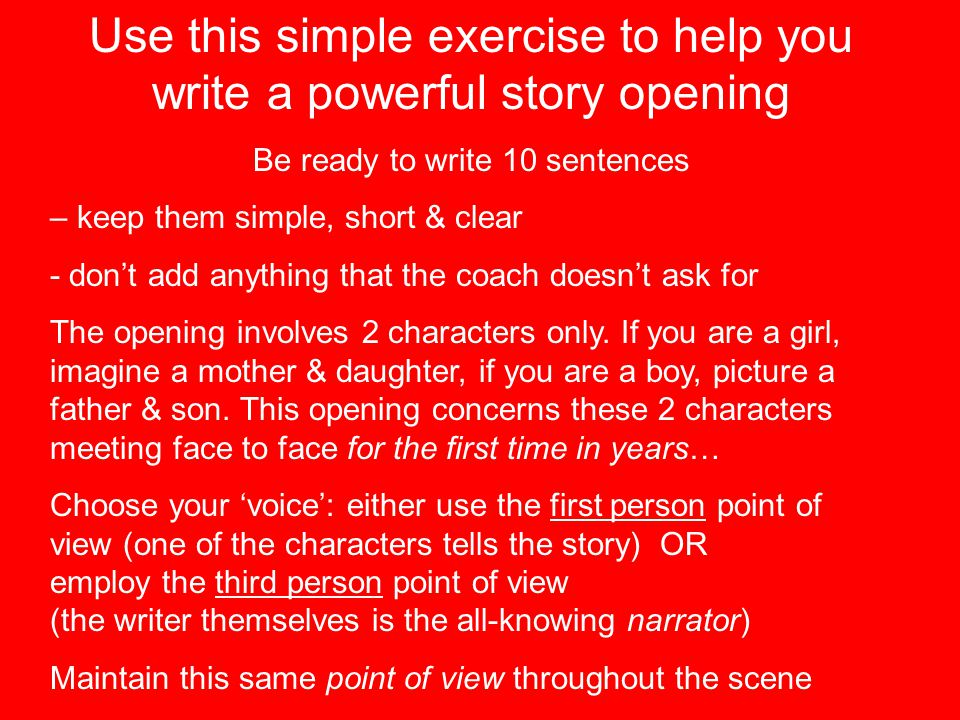 10 Sentence Opening 1.Write a sentence about the weather & place your characters somewhere (It was a hot and dusty day when they met at the beach) 2.Choose a sound they can hear – don't over-describe it, but be specific (In the distance a church bell rang) 3.An object – something small, near or between the characters (There was a bonsai tree in a pot on the table between us) 4.Update on the weather – is it changing in any way.