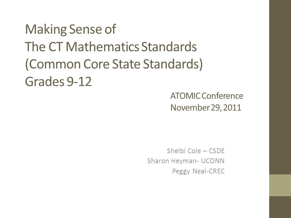 Making Sense of The CT Mathematics Standards (Common Core State Standards) Grades 9-12 ATOMIC Conference November 29, 2011 Shelbi Cole – CSDE Sharon H