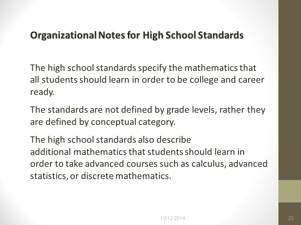 10/12/201425 The high school standards specify the mathematics that all students should learn in order to be college and career ready. The standards a