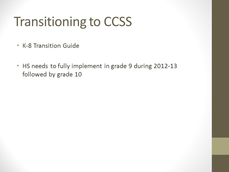 Transitioning to CCSS K-8 Transition Guide HS needs to fully implement in grade 9 during 2012-13 followed by grade 10