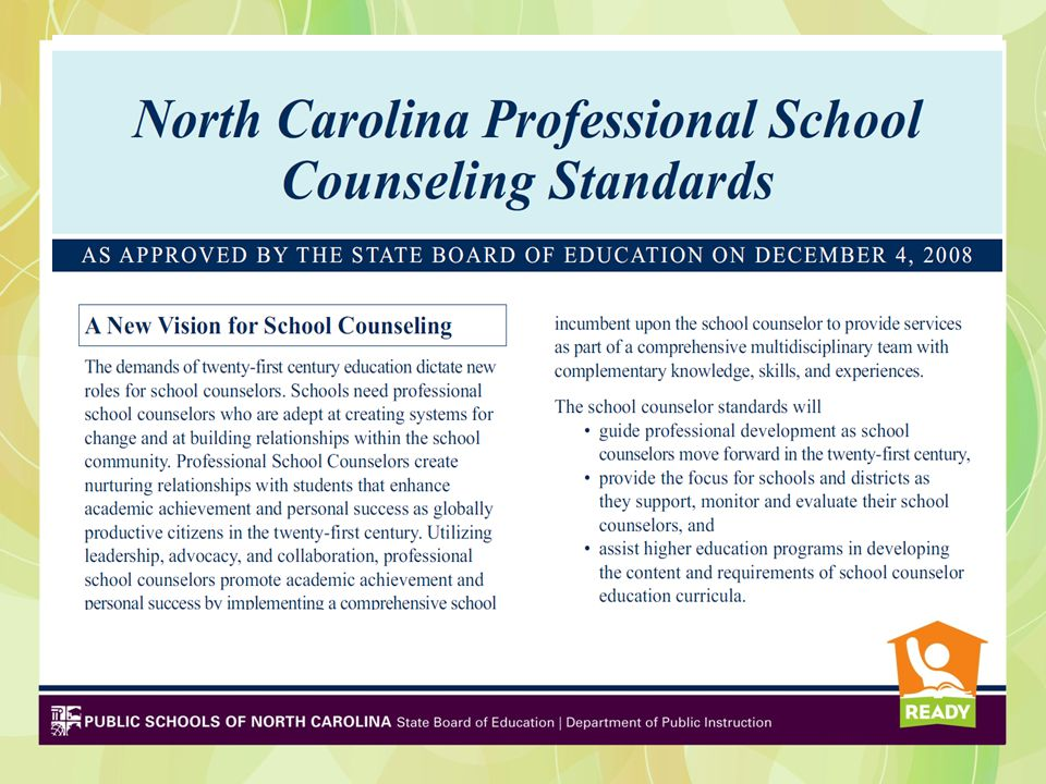 NC Professional School Counseling Standards Professional Standards adopted in 2008 by the SBE aligned to national framework New evaluation rubric standards align tightly to these 2008 NC Professional School Counseling Standards