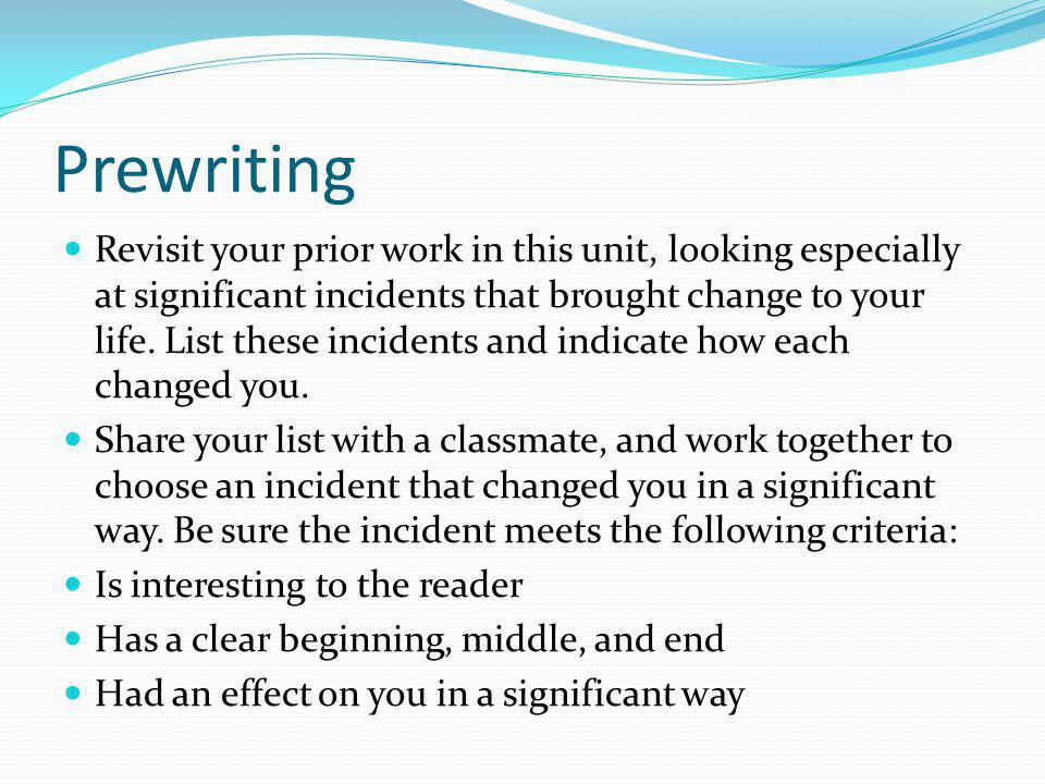 Prewriting Revisit your prior work in this unit, looking especially at significant incidents that brought change to your life. List these incidents an