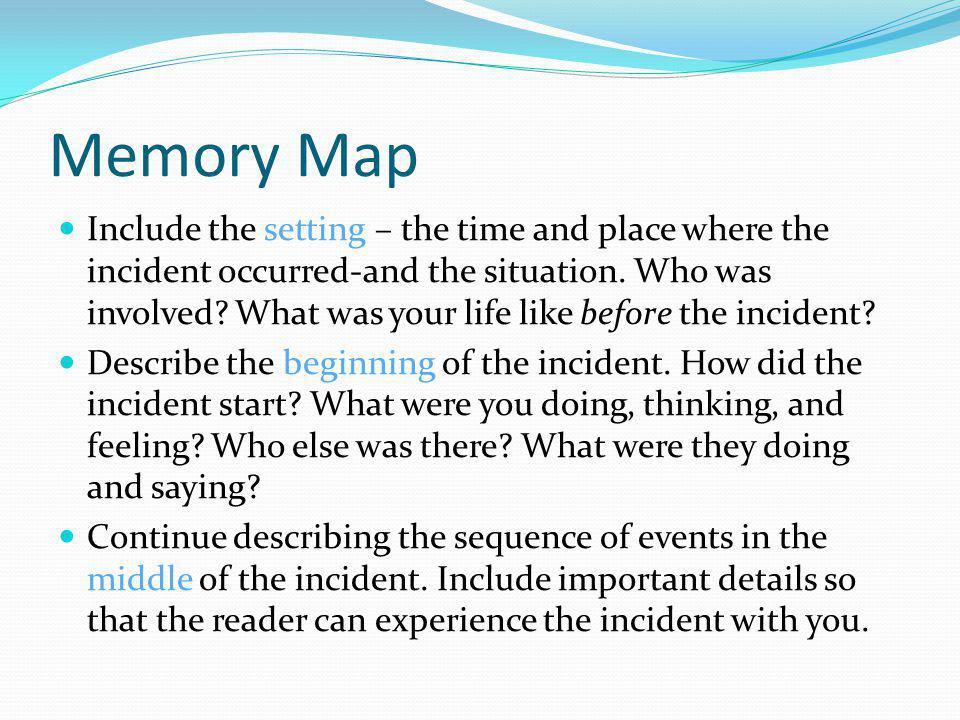 Memory Map Include the setting – the time and place where the incident occurred-and the situation. Who was involved? What was your life like before th