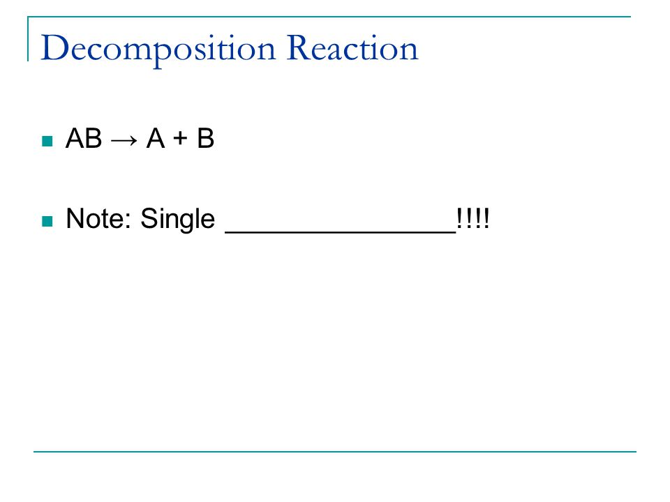 Decomposition Reaction AB → A + B Note: Single _______________!!!!