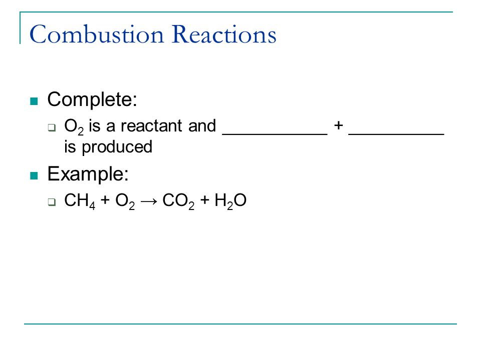 Combustion Reactions Complete:  O 2 is a reactant and ___________ + __________ is produced Example:  CH 4 + O 2 → CO 2 + H 2 O