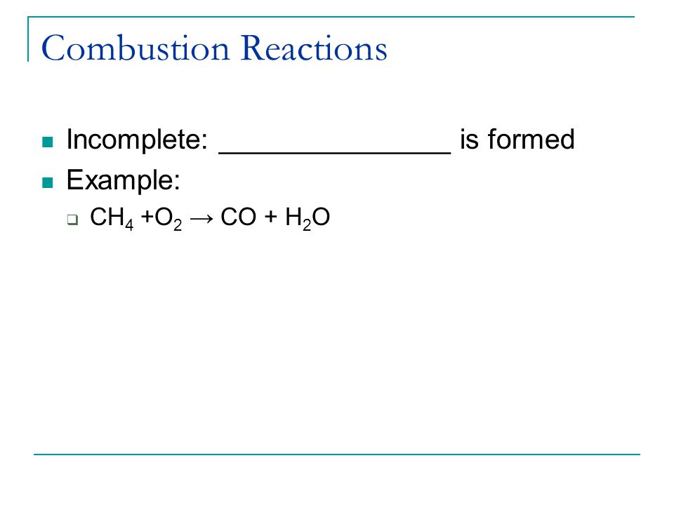 Combustion Reactions Incomplete: _______________ is formed Example:  CH 4 +O 2 → CO + H 2 O