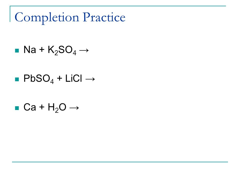 Completion Practice Na + K 2 SO 4 → PbSO 4 + LiCl → Ca + H 2 O →
