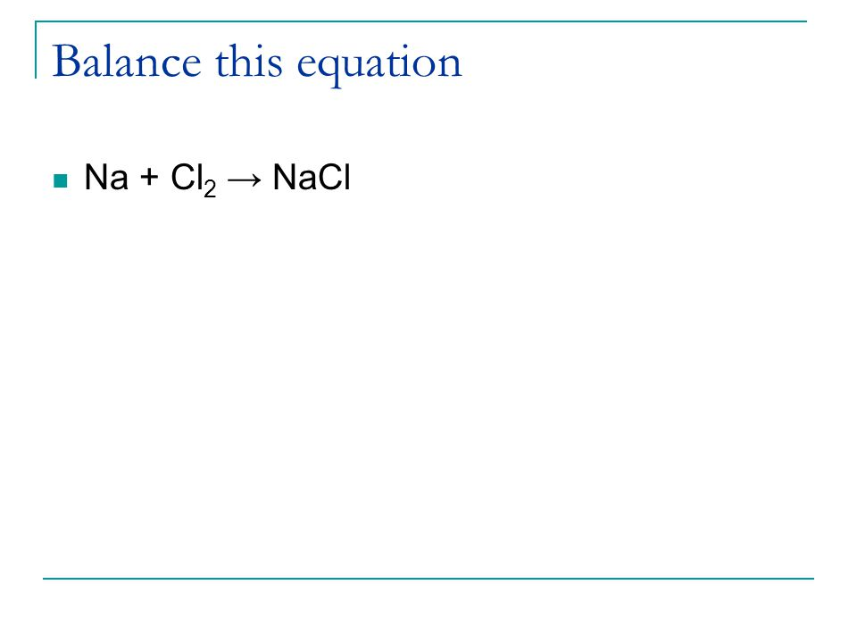 Balance this equation Na + Cl 2 → NaCl