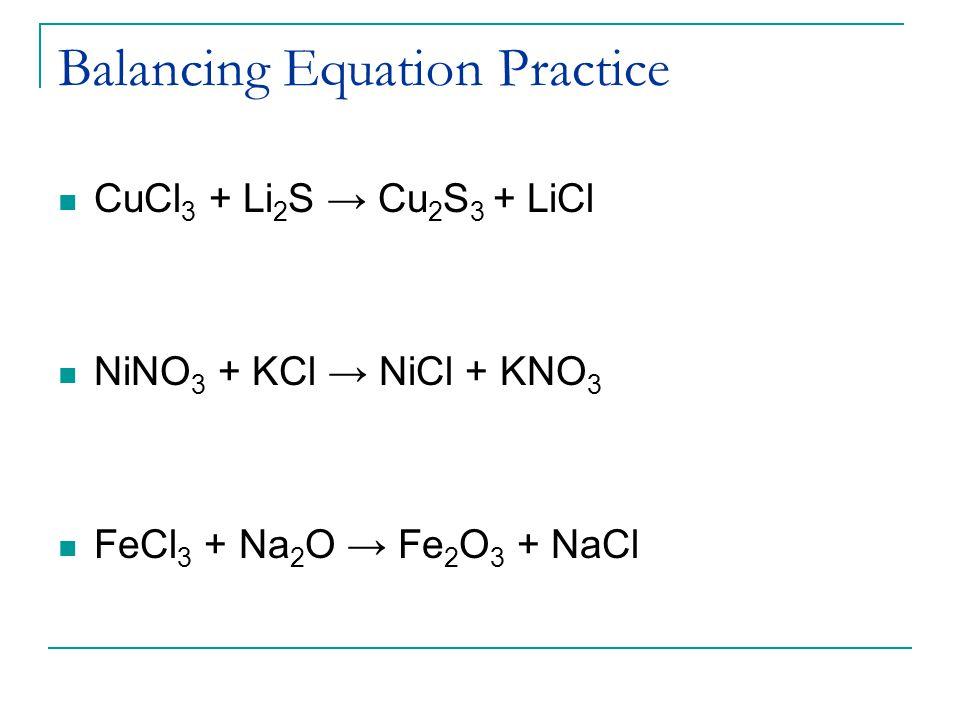 Balancing Equation Practice CuCl 3 + Li 2 S → Cu 2 S 3 + LiCl NiNO 3 + KCl → NiCl + KNO 3 FeCl 3 + Na 2 O → Fe 2 O 3 + NaCl