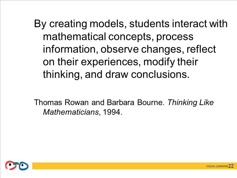 22 By creating models, students interact with mathematical concepts, process information, observe changes, reflect on their experiences, modify their thinking, and draw conclusions.