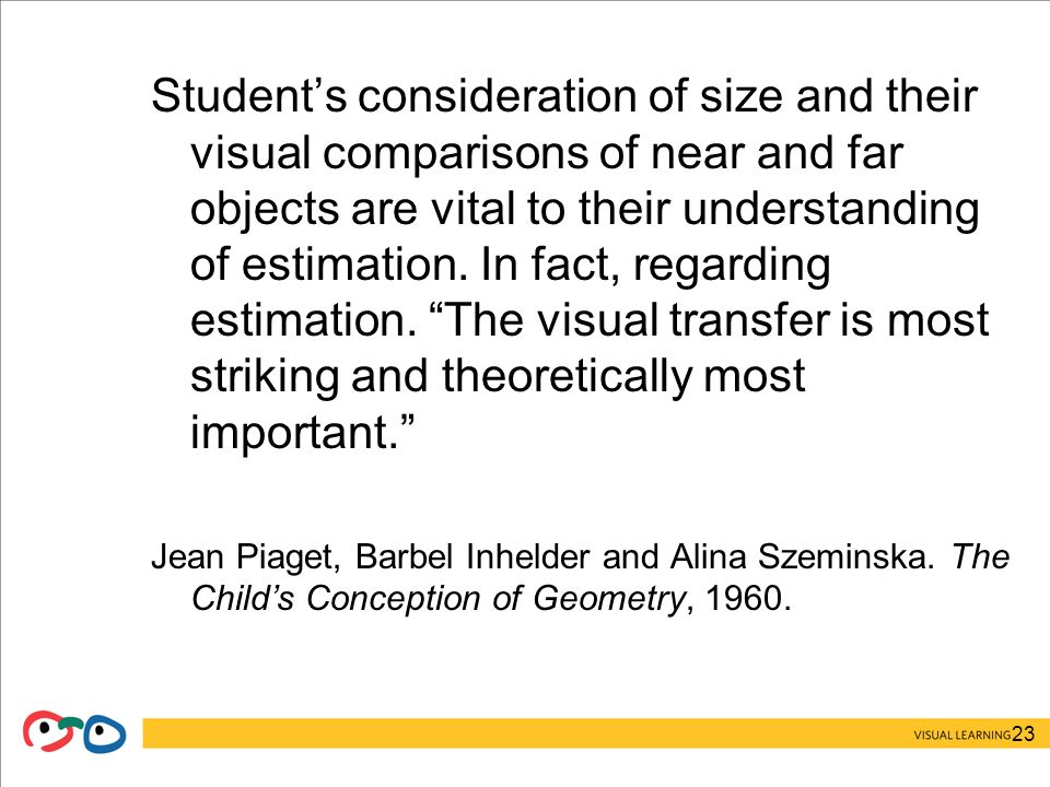 23 Student's consideration of size and their visual comparisons of near and far objects are vital to their understanding of estimation.