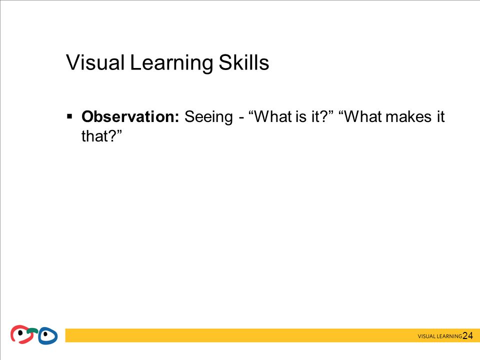 24 Visual Learning Skills  Observation: Seeing - What is it What makes it that