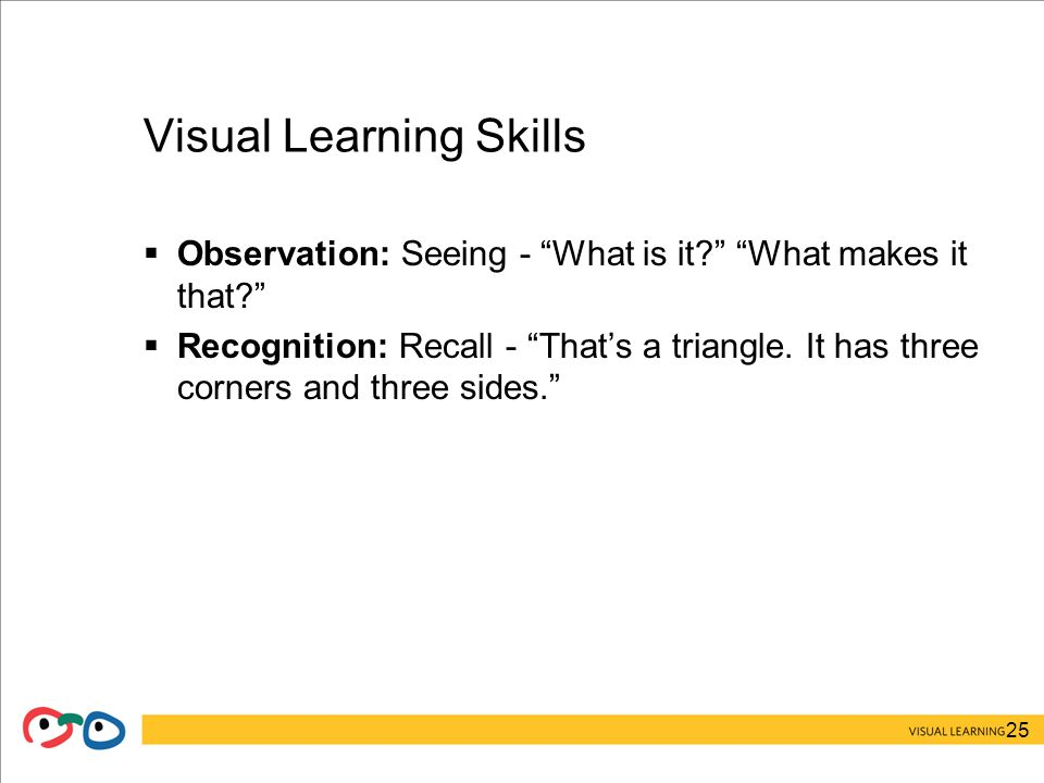 25 Visual Learning Skills  Observation: Seeing - What is it What makes it that  Recognition: Recall - That's a triangle.