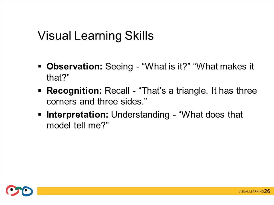 26 Visual Learning Skills  Observation: Seeing - What is it What makes it that  Recognition: Recall - That's a triangle.