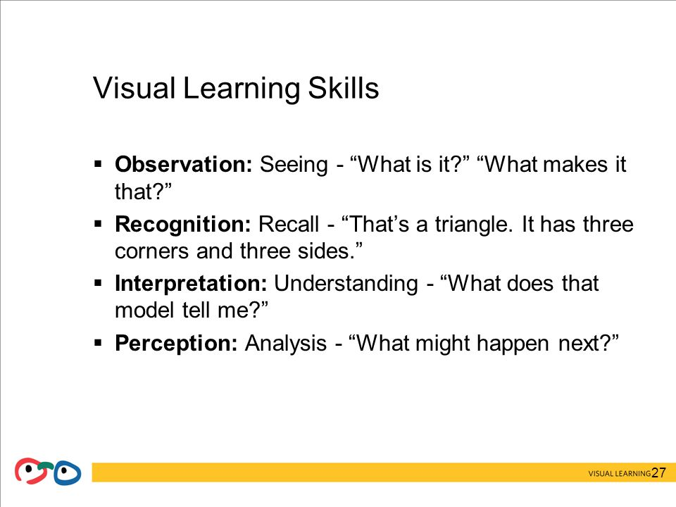 27 Visual Learning Skills  Observation: Seeing - What is it What makes it that  Recognition: Recall - That's a triangle.