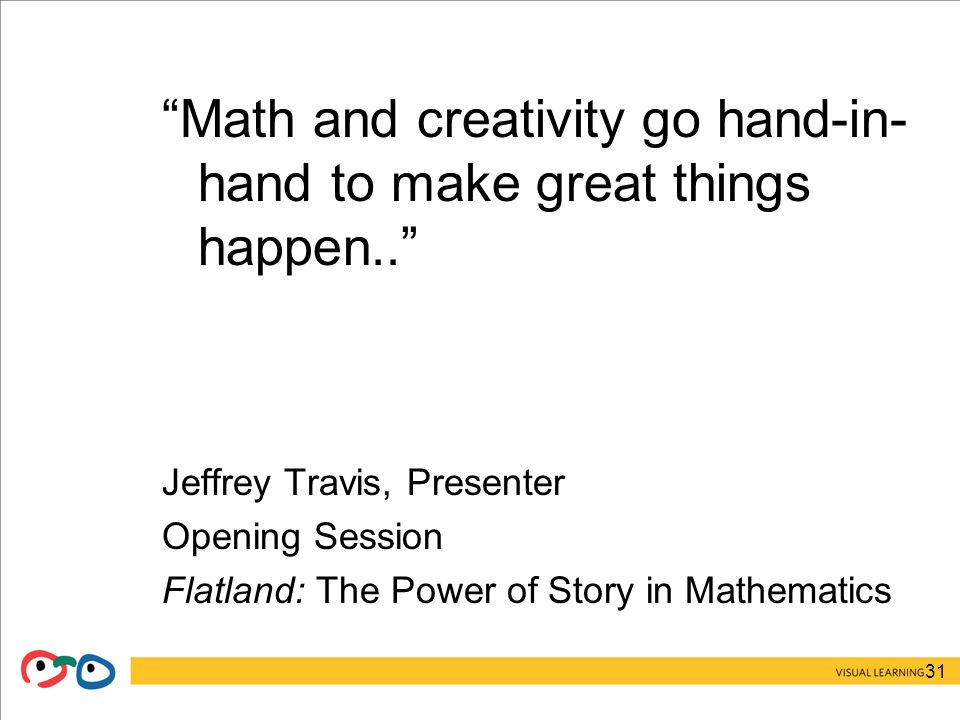 31 Math and creativity go hand-in- hand to make great things happen.. Jeffrey Travis, Presenter Opening Session Flatland: The Power of Story in Mathematics