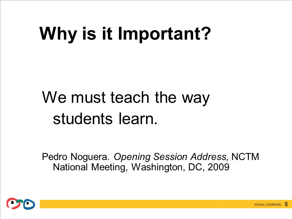6 Why is it Important. We must teach the way students learn.
