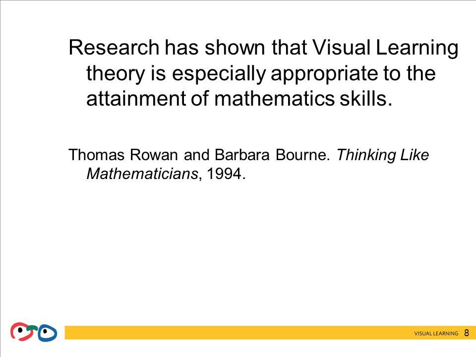 8 Research has shown that Visual Learning theory is especially appropriate to the attainment of mathematics skills.