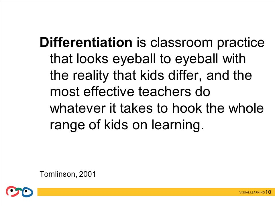 10 Differentiation is classroom practice that looks eyeball to eyeball with the reality that kids differ, and the most effective teachers do whatever it takes to hook the whole range of kids on learning.
