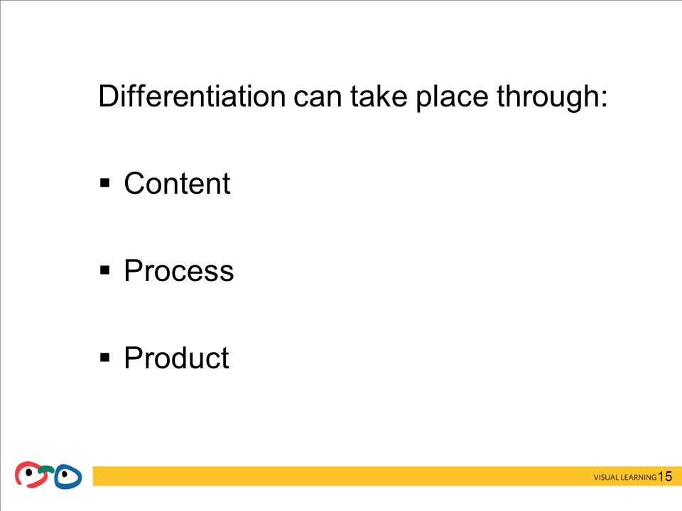 15 Differentiation can take place through:  Content  Process  Product