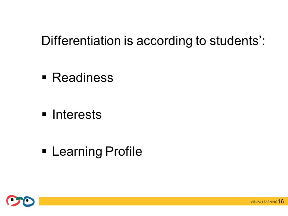16 Differentiation is according to students':  Readiness  Interests  Learning Profile
