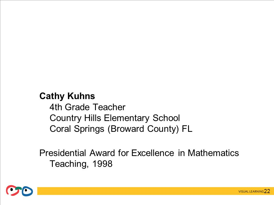 22 Cathy Kuhns 4th Grade Teacher Country Hills Elementary School Coral Springs (Broward County) FL Presidential Award for Excellence in Mathematics Teaching, 1998