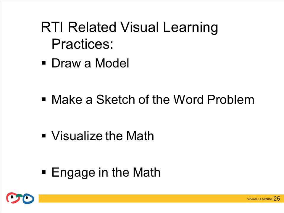 25 RTI Related Visual Learning Practices:  Draw a Model  Make a Sketch of the Word Problem  Visualize the Math  Engage in the Math