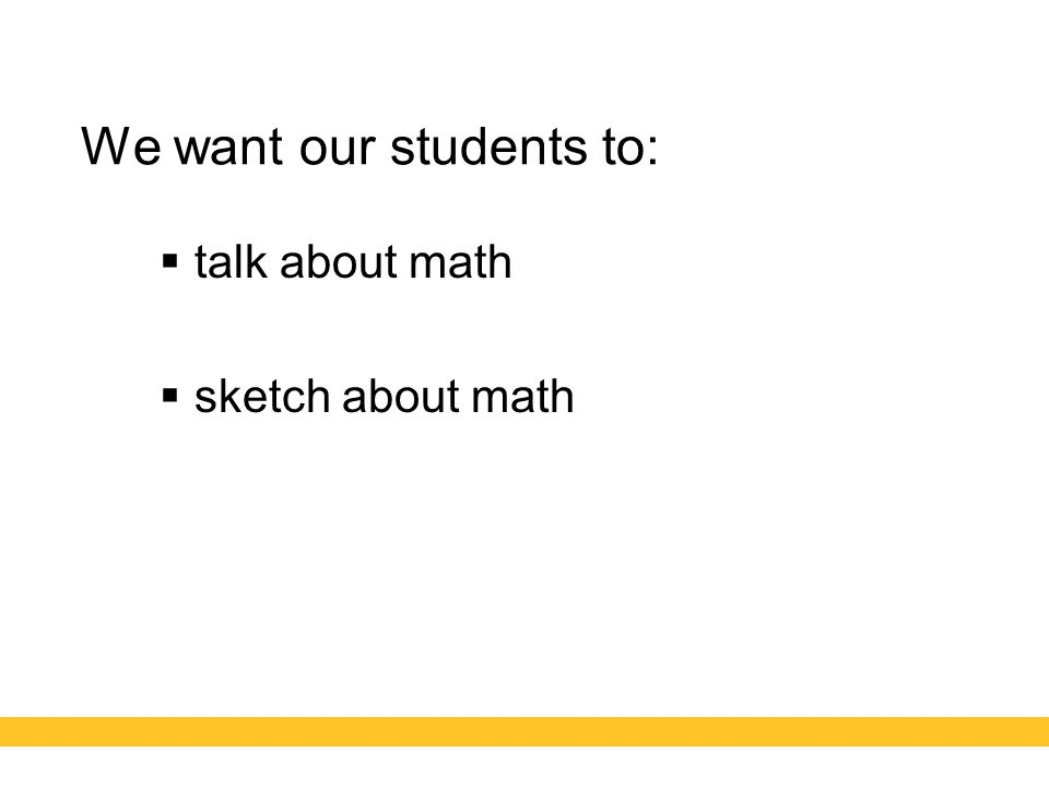 We want our students to:  talk about math  sketch about math