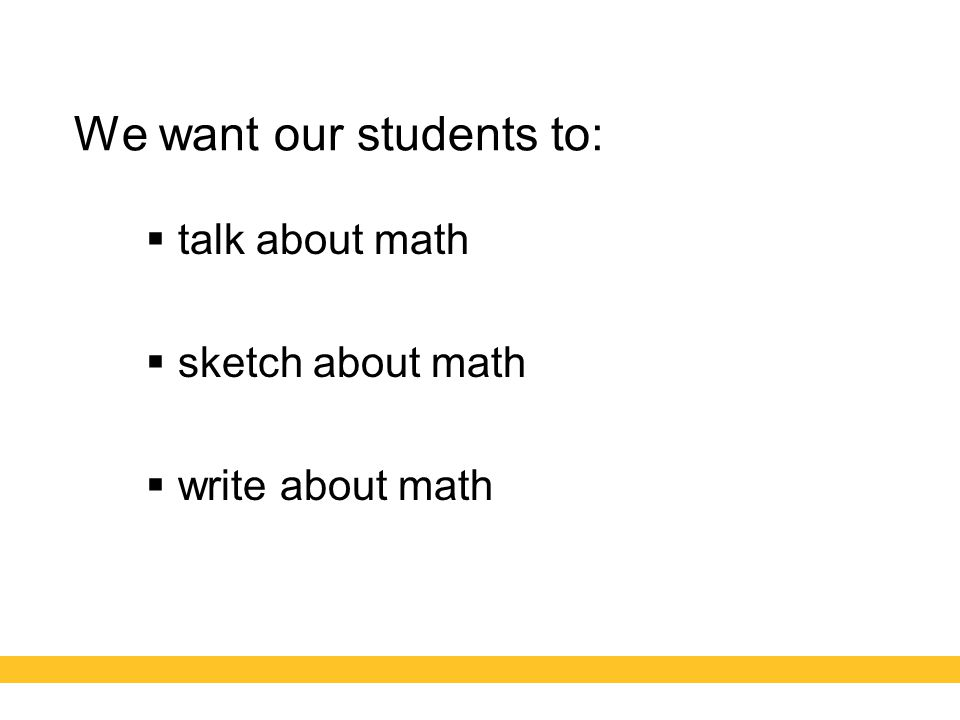 We want our students to:  talk about math  sketch about math  write about math