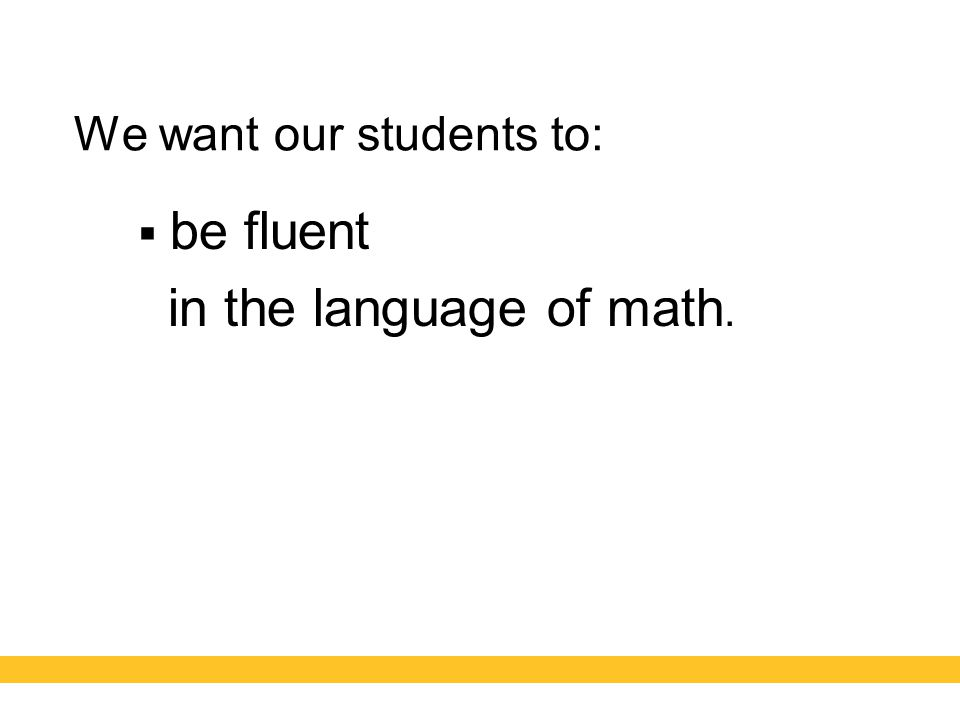 We want our students to:  be fluent in the language of math.