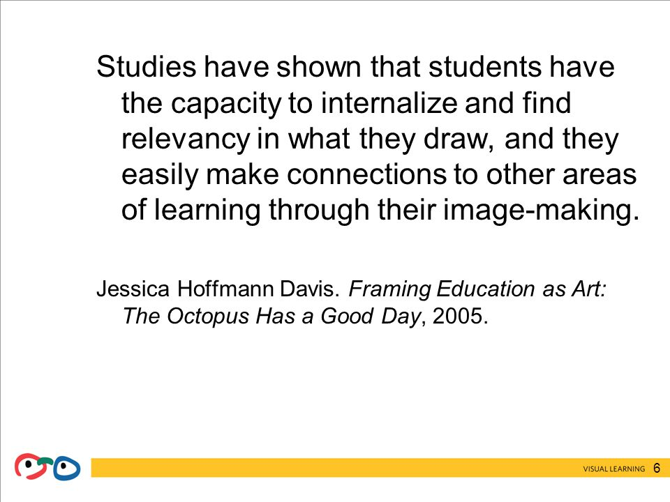 6 Studies have shown that students have the capacity to internalize and find relevancy in what they draw, and they easily make connections to other areas of learning through their image-making.