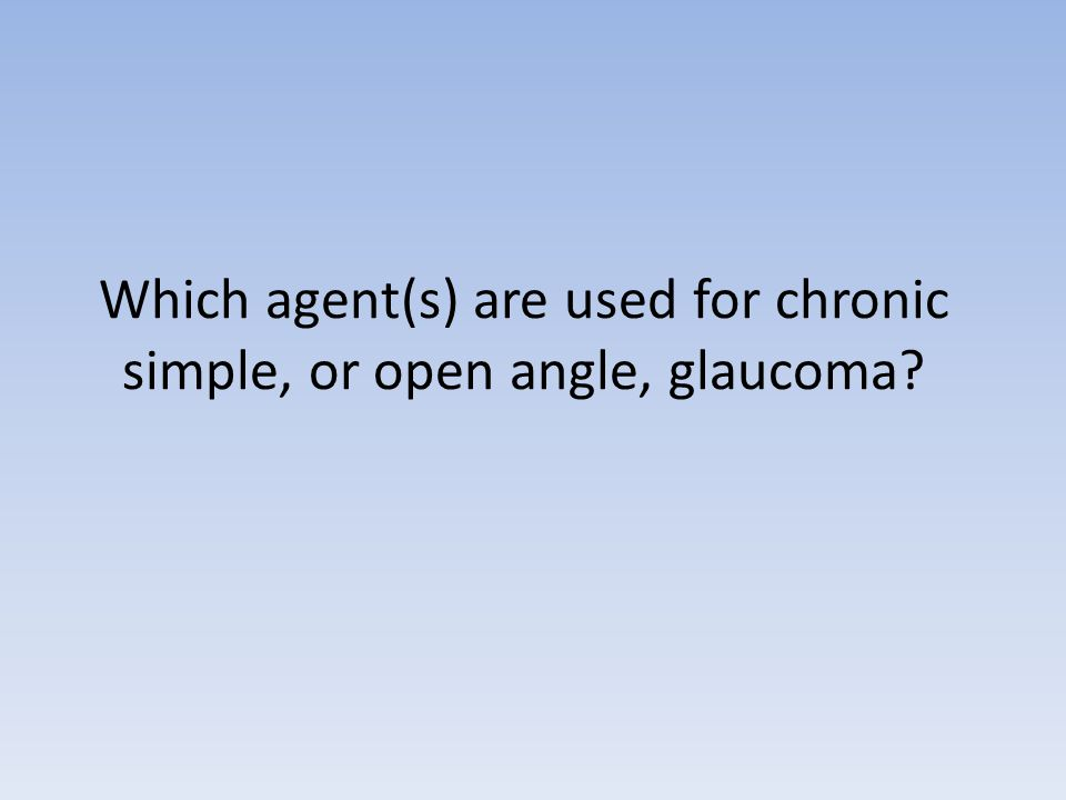 Which agent(s) are used for chronic simple, or open angle, glaucoma