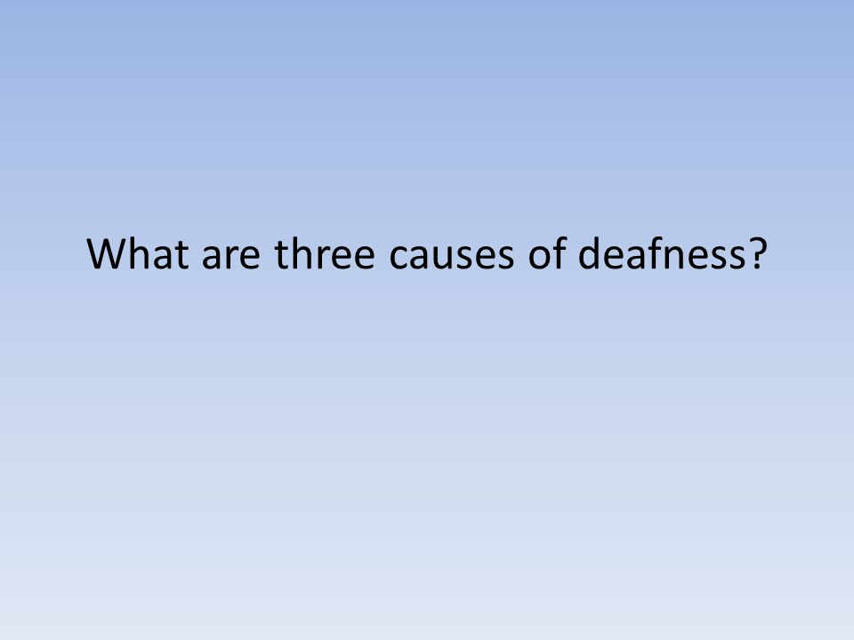 What are three causes of deafness