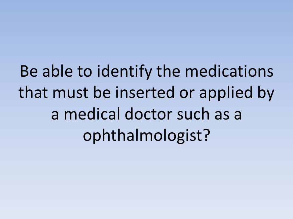 Be able to identify the medications that must be inserted or applied by a medical doctor such as a ophthalmologist