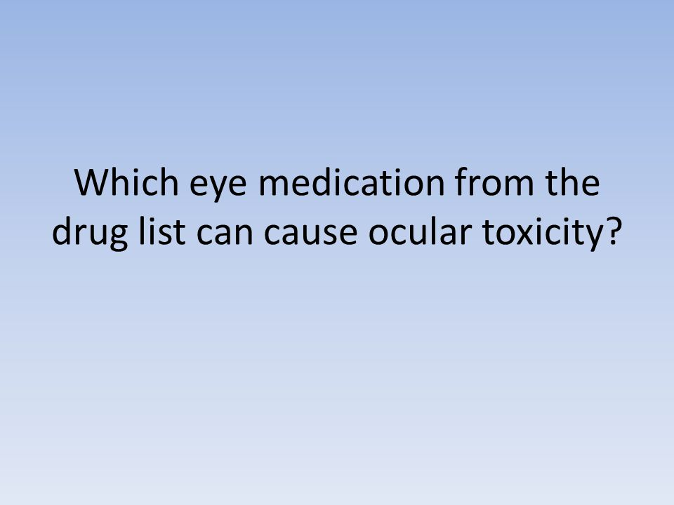 Which eye medication from the drug list can cause ocular toxicity