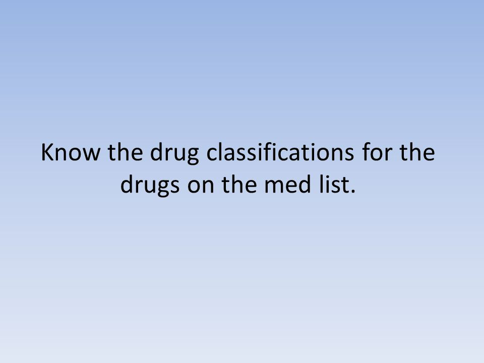 Know the drug classifications for the drugs on the med list.