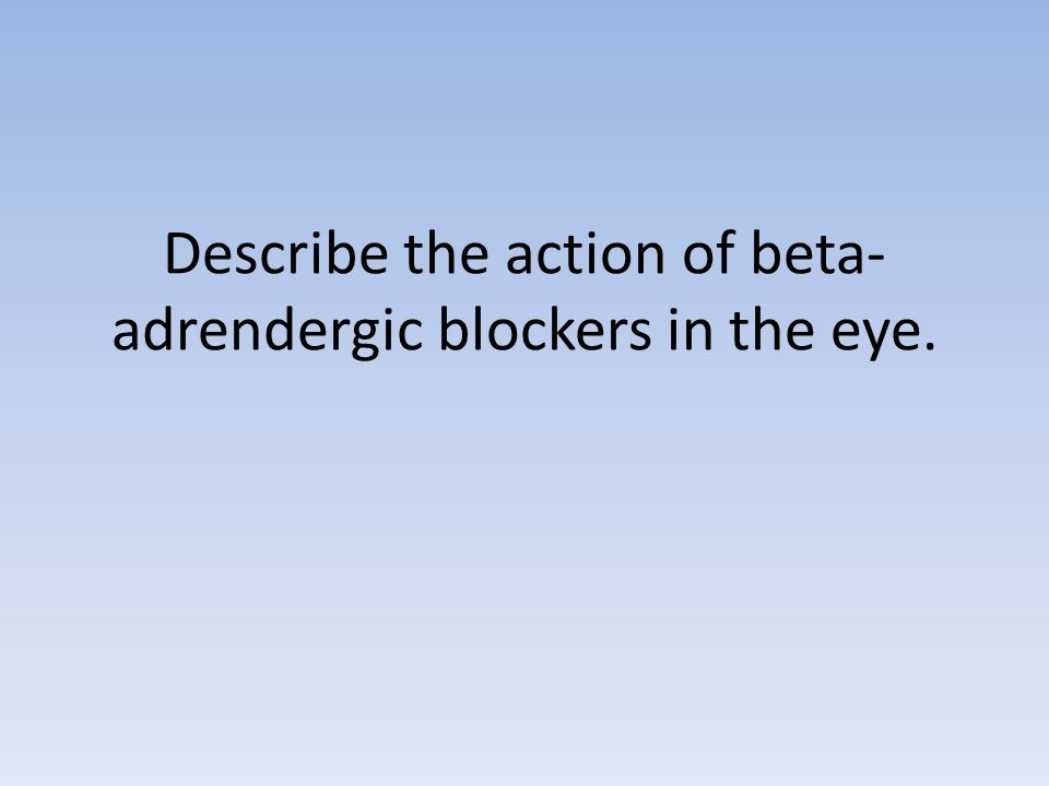 Describe the action of beta- adrendergic blockers in the eye.