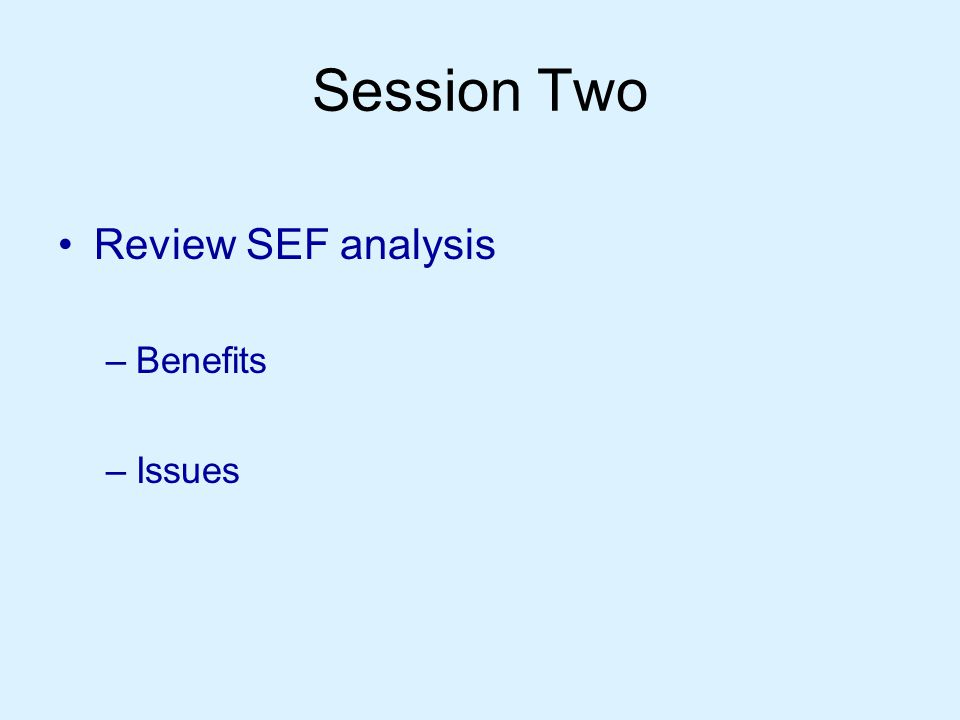 Session Two Review SEF analysis –Benefits –Issues