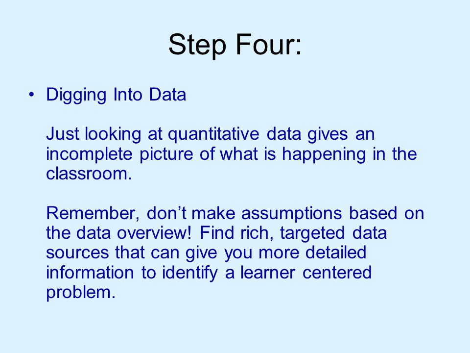 Step Four: Digging Into Data Just looking at quantitative data gives an incomplete picture of what is happening in the classroom.